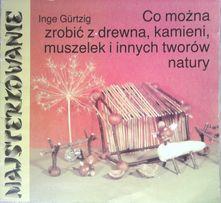 Co można zrobić z drewna kamieni muszelek i innych tworów Inge Gurtzig