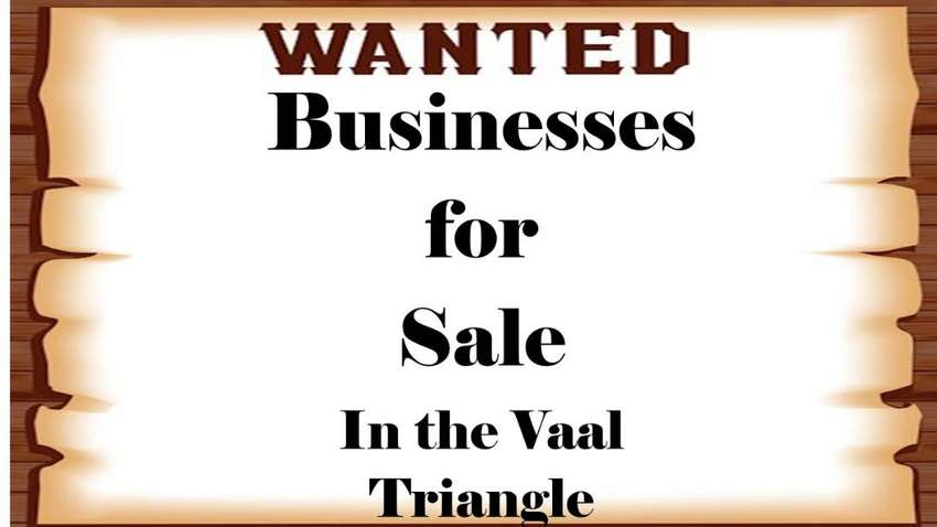 WANTED BUSINESSES FOR SALE in the Vaal Triangle 0