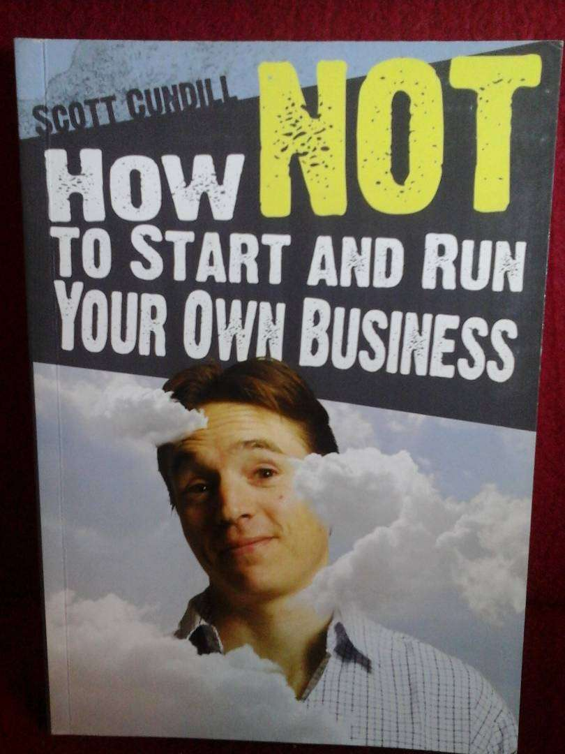 How to not start and run your own business by Scott Cundill